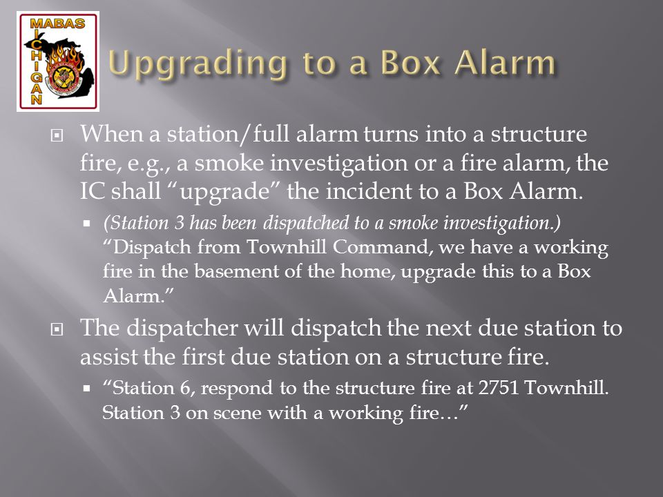 When a station/full alarm turns into a structure fire, e.g., a smoke investigation or a fire alarm, the IC shall upgrade the incident to a Box Alarm.