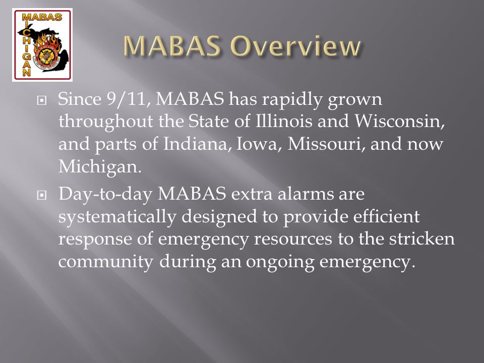 Since 9/11, MABAS has rapidly grown throughout the State of Illinois and Wisconsin, and parts of Indiana, Iowa, Missouri, and now Michigan. Day-to-day