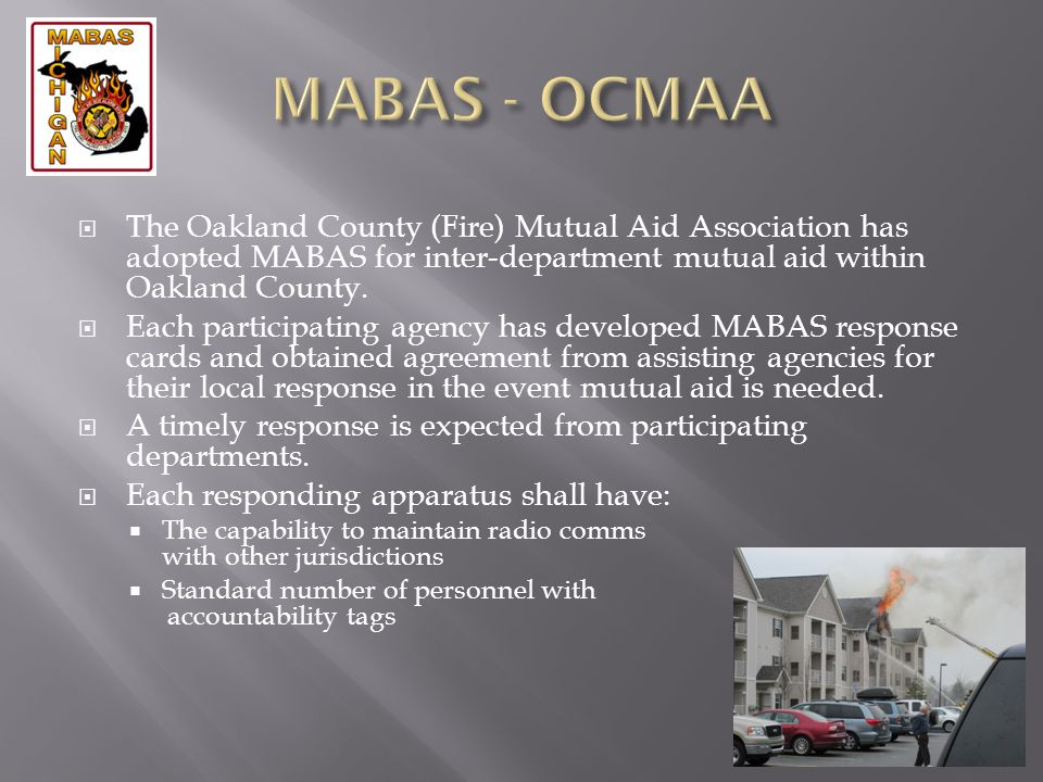 The Oakland County (Fire) Mutual Aid Association has adopted MABAS for inter-department mutual aid within Oakland County. Each participating agency ha