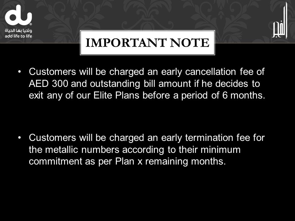 IMPORTANT NOTE Customers will be charged an early cancellation fee of AED 300 and outstanding bill amount if he decides to exit any of our Elite Plans