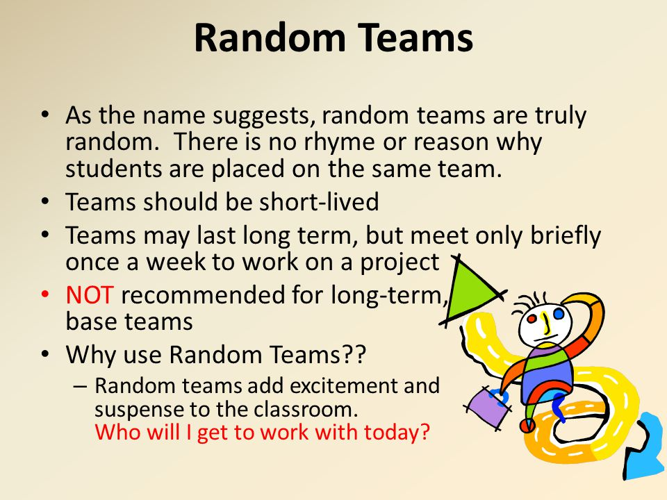 Random Teams As the name suggests, random teams are truly random. There is no rhyme or reason why students are placed on the same team. Teams should b