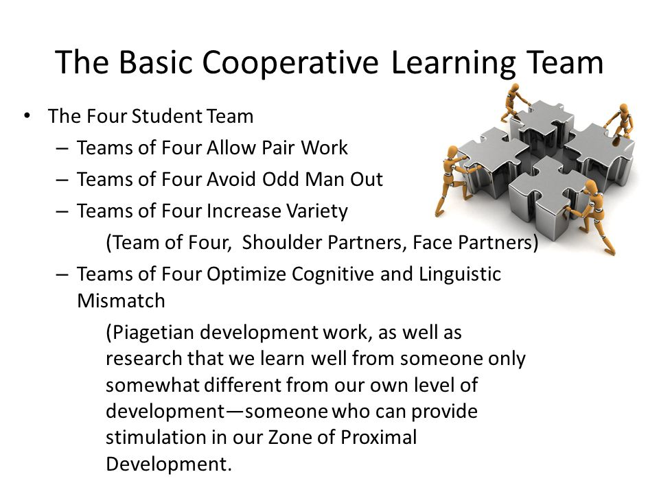 The Basic Cooperative Learning Team The Four Student Team – Teams of Four Allow Pair Work – Teams of Four Avoid Odd Man Out – Teams of Four Increase V