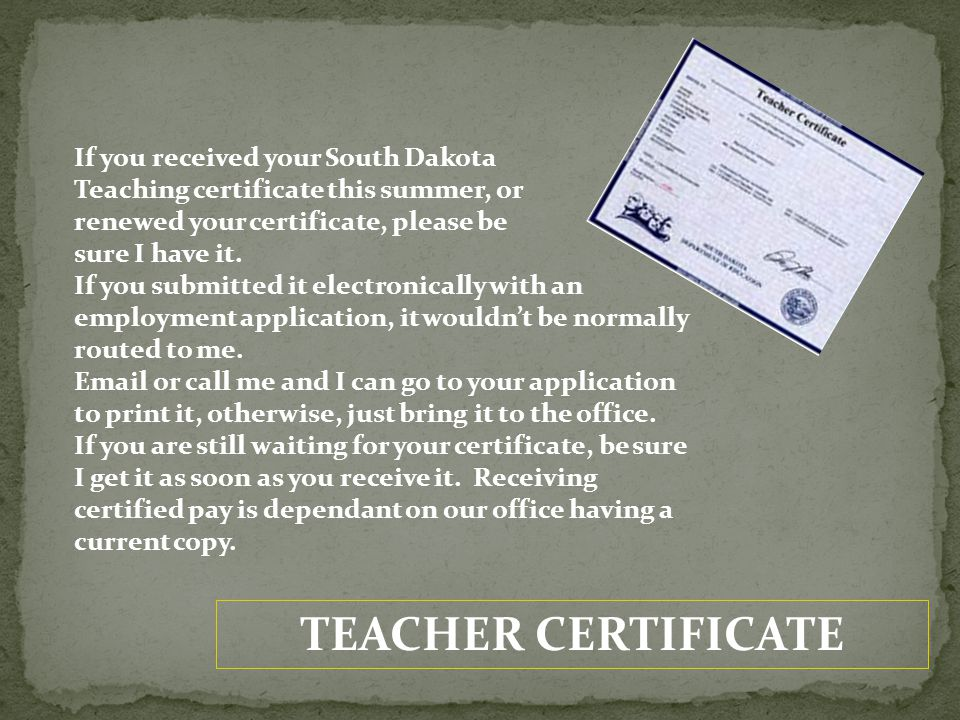 TEACHER CERTIFICATE If you received your South Dakota Teaching certificate this summer, or renewed your certificate, please be sure I have it. If you