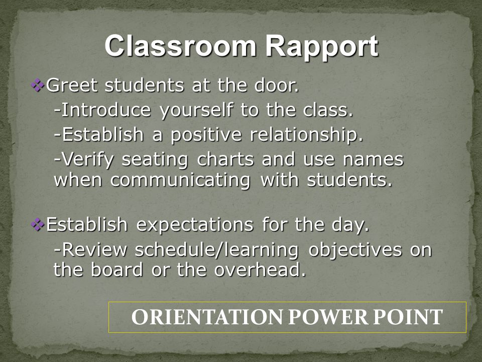 ORIENTATION POWER POINT Classroom Rapport Greet students at the door. Greet students at the door. -Introduce yourself to the class. -Establish a posit
