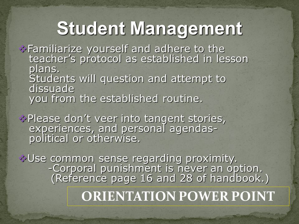 ORIENTATION POWER POINT Student Management Familiarize yourself and adhere to the Familiarize yourself and adhere to the teachers protocol as establis