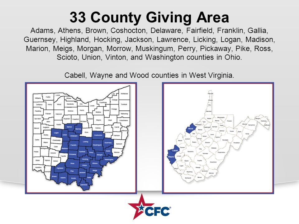 33 County Giving Area Adams, Athens, Brown, Coshocton, Delaware, Fairfield, Franklin, Gallia, Guernsey, Highland, Hocking, Jackson, Lawrence, Licking, Logan, Madison, Marion, Meigs, Morgan, Morrow, Muskingum, Perry, Pickaway, Pike, Ross, Scioto, Union, Vinton, and Washington counties in Ohio.