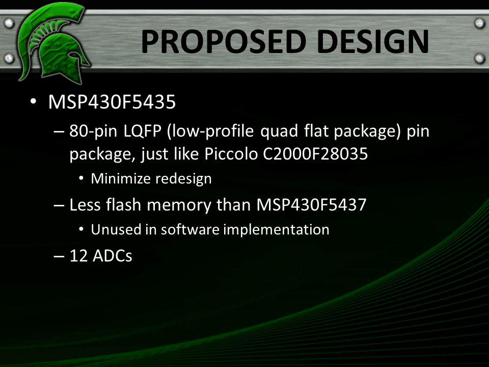 PROPOSED DESIGN MSP430F5435 – 80-pin LQFP (low-profile quad flat package) pin package, just like Piccolo C2000F28035 Minimize redesign – Less flash memory than MSP430F5437 Unused in software implementation – 12 ADCs