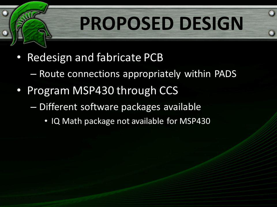 PROPOSED DESIGN Redesign and fabricate PCB – Route connections appropriately within PADS Program MSP430 through CCS – Different software packages available IQ Math package not available for MSP430