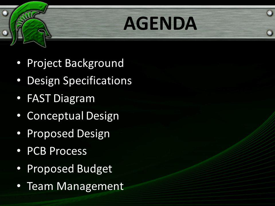 AGENDA Project Background Design Specifications FAST Diagram Conceptual Design Proposed Design PCB Process Proposed Budget Team Management