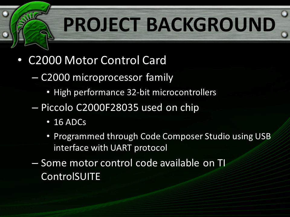 PROJECT BACKGROUND C2000 Motor Control Card – C2000 microprocessor family High performance 32-bit microcontrollers – Piccolo C2000F28035 used on chip 16 ADCs Programmed through Code Composer Studio using USB interface with UART protocol – Some motor control code available on TI ControlSUITE