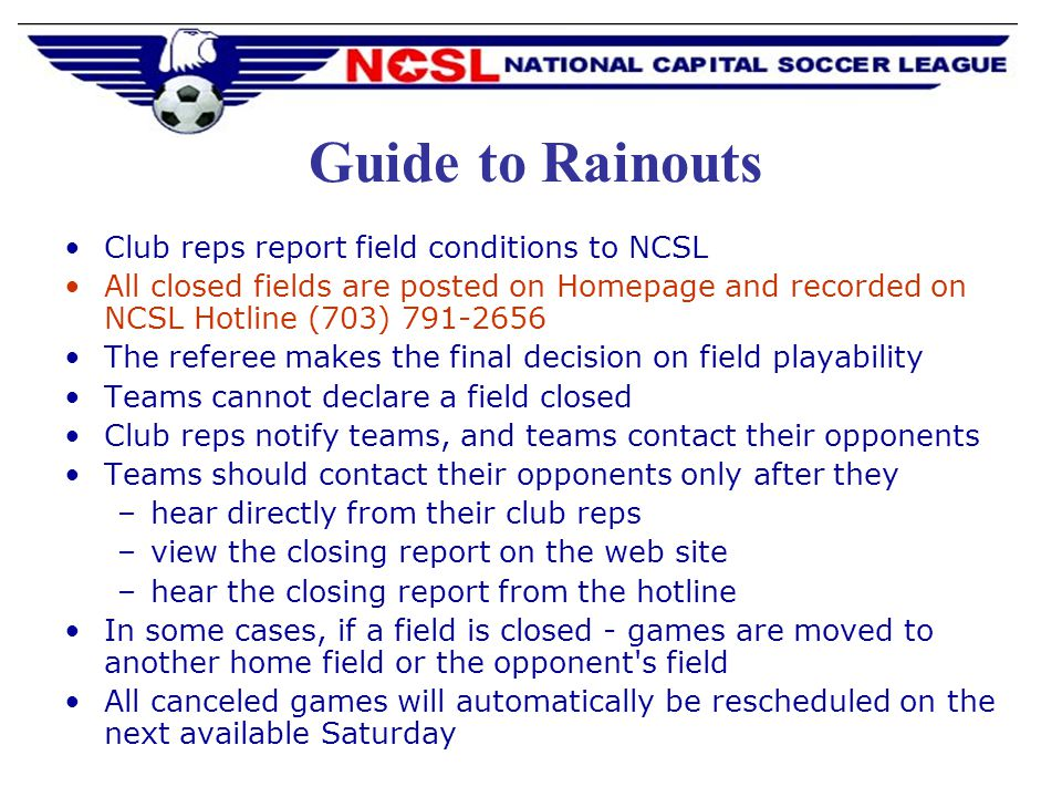 Guide to Rainouts Club reps report field conditions to NCSL All closed fields are posted on Homepage and recorded on NCSL Hotline (703) 791-2656 The referee makes the final decision on field playability Teams cannot declare a field closed Club reps notify teams, and teams contact their opponents Teams should contact their opponents only after they –hear directly from their club reps –view the closing report on the web site –hear the closing report from the hotline In some cases, if a field is closed - games are moved to another home field or the opponent s field All canceled games will automatically be rescheduled on the next available Saturday