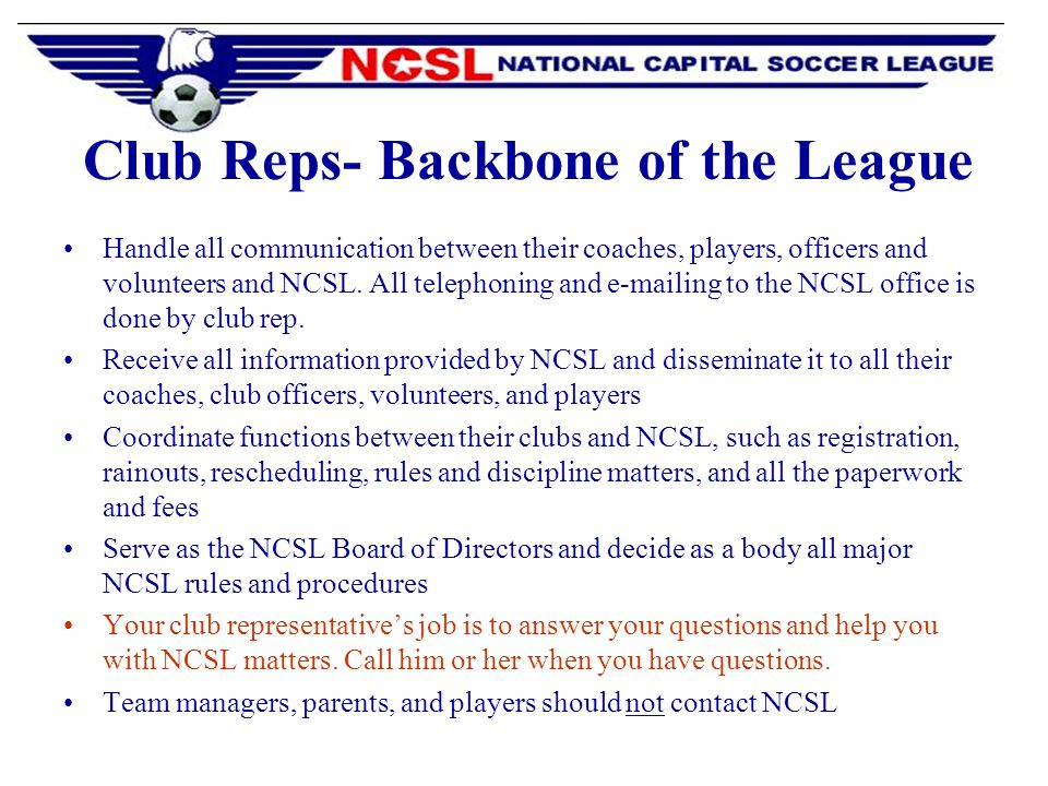 Club Reps- Backbone of the League Handle all communication between their coaches, players, officers and volunteers and NCSL.