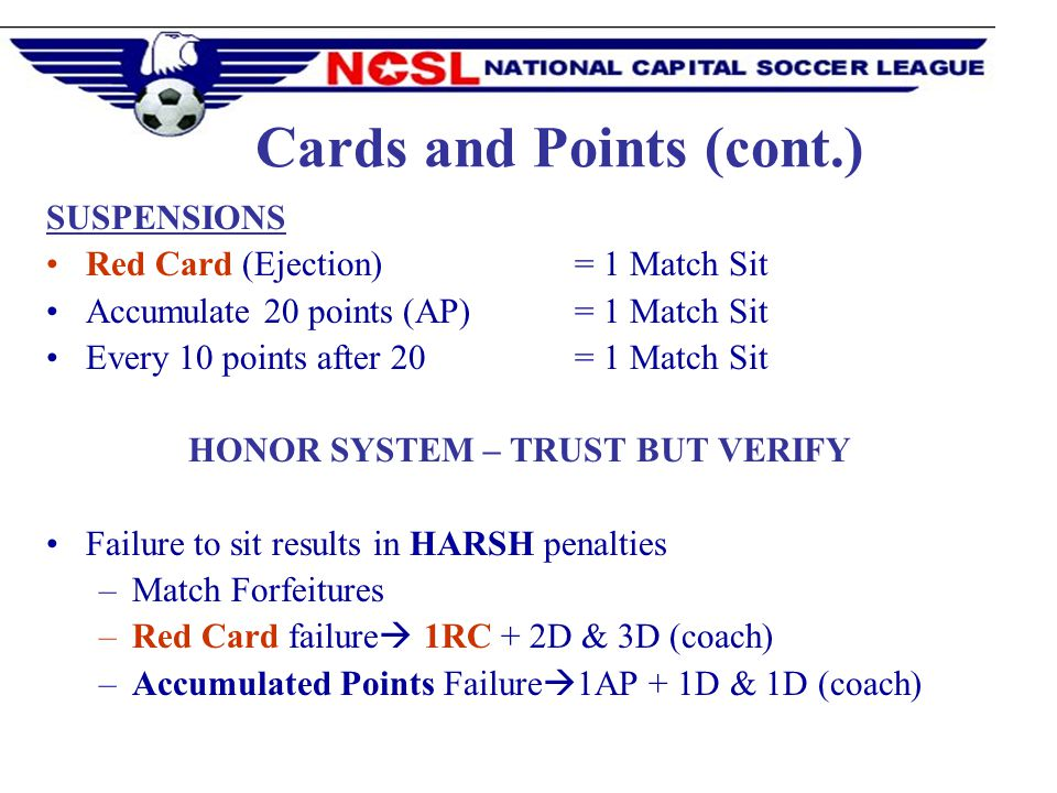 SUSPENSIONS Red Card (Ejection) = 1 Match Sit Accumulate 20 points (AP) = 1 Match Sit Every 10 points after 20 = 1 Match Sit HONOR SYSTEM – TRUST BUT VERIFY Failure to sit results in HARSH penalties –Match Forfeitures –Red Card failure 1RC + 2D & 3D (coach) –Accumulated Points Failure 1AP + 1D & 1D (coach) Cards and Points (cont.)