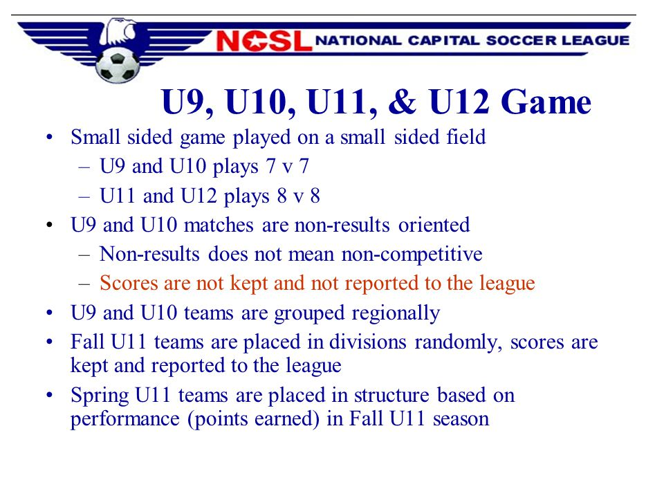 U9, U10, U11, & U12 Game Small sided game played on a small sided field –U9 and U10 plays 7 v 7 –U11 and U12 plays 8 v 8 U9 and U10 matches are non-results oriented –Non-results does not mean non-competitive –Scores are not kept and not reported to the league U9 and U10 teams are grouped regionally Fall U11 teams are placed in divisions randomly, scores are kept and reported to the league Spring U11 teams are placed in structure based on performance (points earned) in Fall U11 season