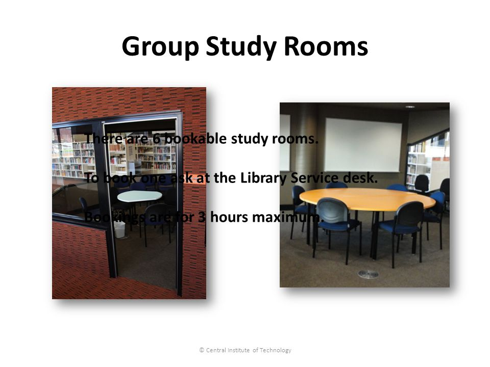 Group Study Rooms © Central Institute of Technology There are 6 bookable study rooms.