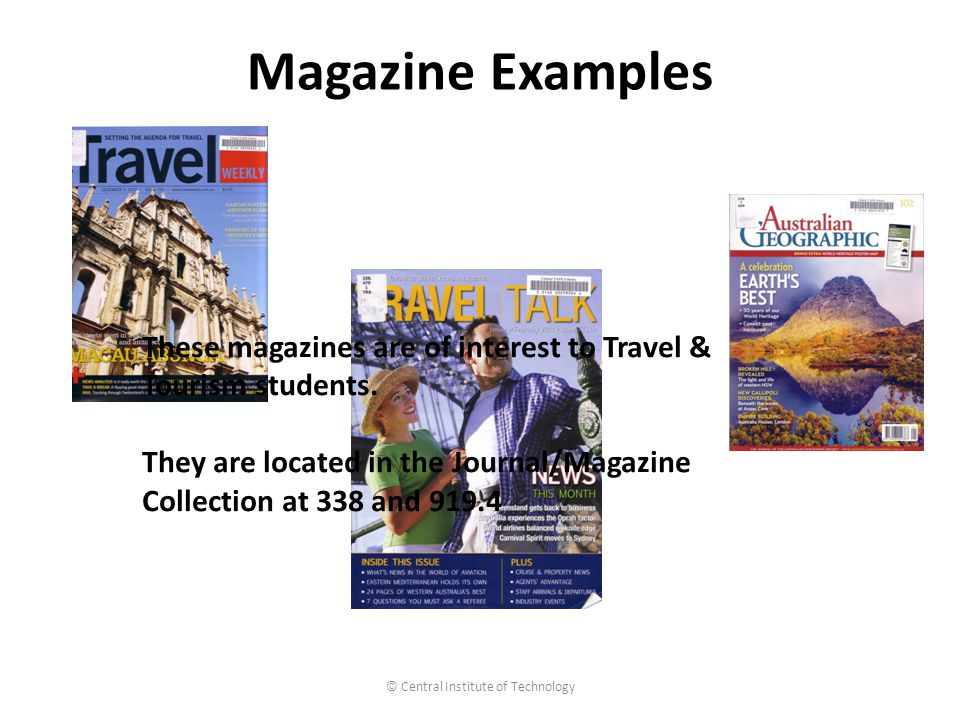 Magazine Examples © Central Institute of Technology These magazines are of interest to Travel & Tourism students.