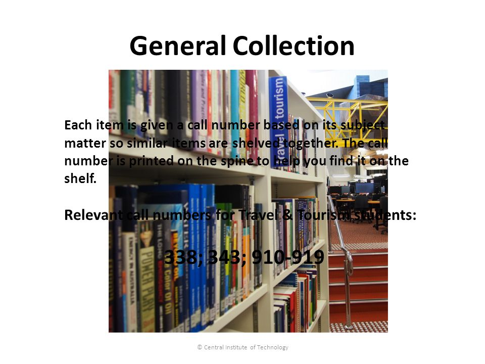 General Collection © Central Institute of Technology Each item is given a call number based on its subject matter so similar items are shelved together.
