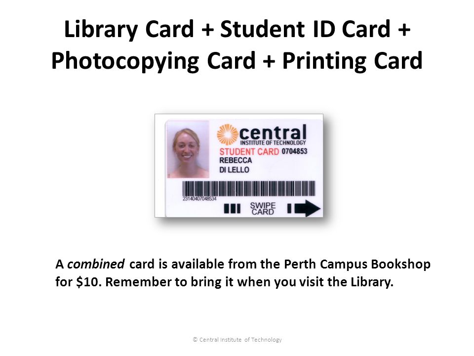 Library Card + Student ID Card + Photocopying Card + Printing Card © Central Institute of Technology A combined card is available from the Perth Campus Bookshop for $10.