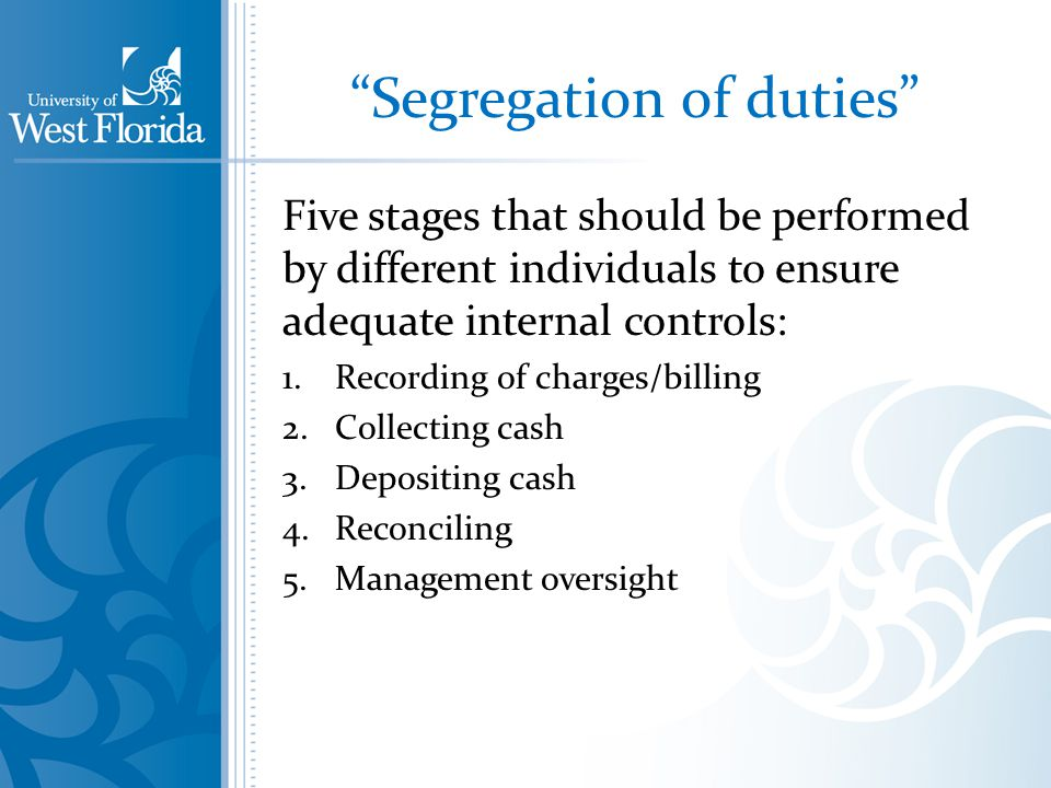 Segregation of duties Five stages that should be performed by different individuals to ensure adequate internal controls: 1.Recording of charges/billing 2.Collecting cash 3.Depositing cash 4.Reconciling 5.Management oversight