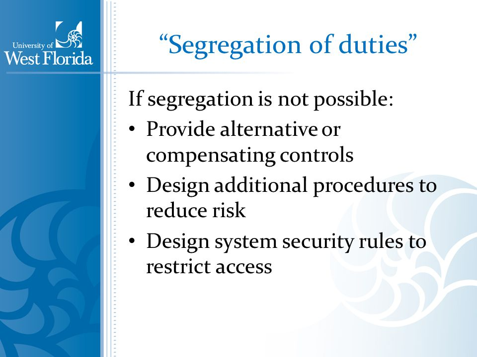 Segregation of duties If segregation is not possible: Provide alternative or compensating controls Design additional procedures to reduce risk Design system security rules to restrict access