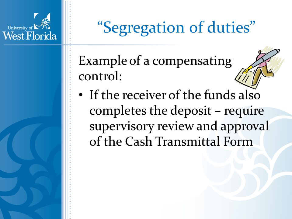 Segregation of duties Example of a compensating control: If the receiver of the funds also completes the deposit – require supervisory review and approval of the Cash Transmittal Form
