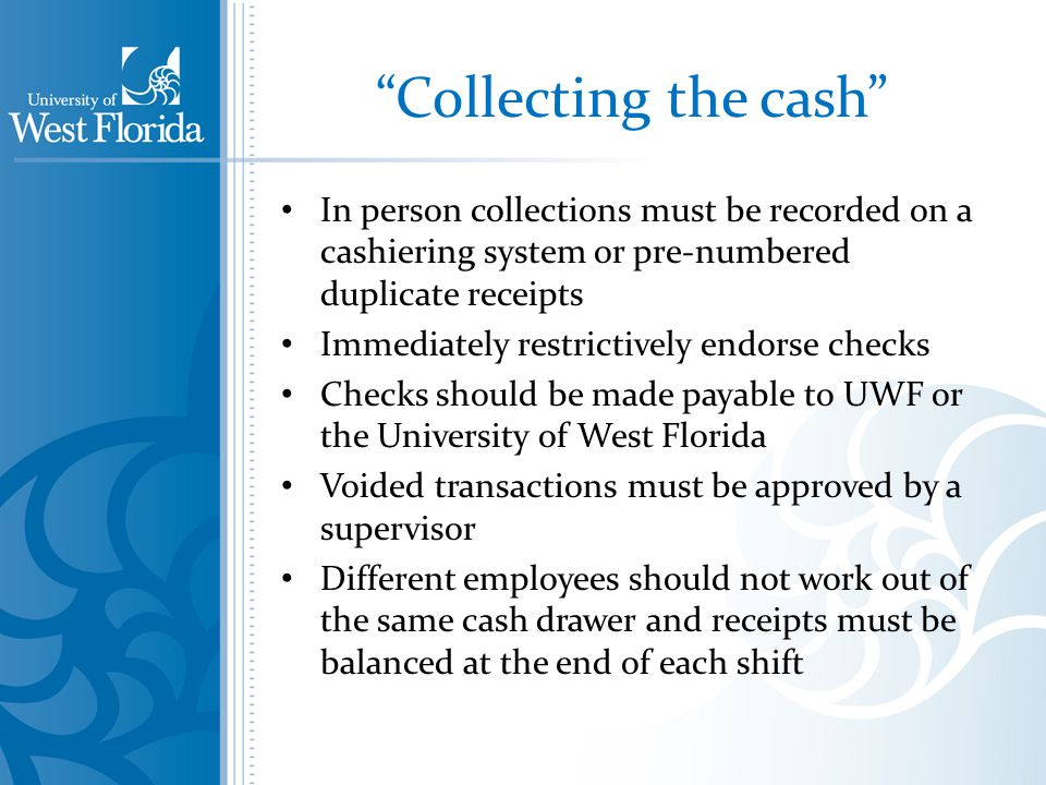 Collecting the cash In person collections must be recorded on a cashiering system or pre-numbered duplicate receipts Immediately restrictively endorse checks Checks should be made payable to UWF or the University of West Florida Voided transactions must be approved by a supervisor Different employees should not work out of the same cash drawer and receipts must be balanced at the end of each shift