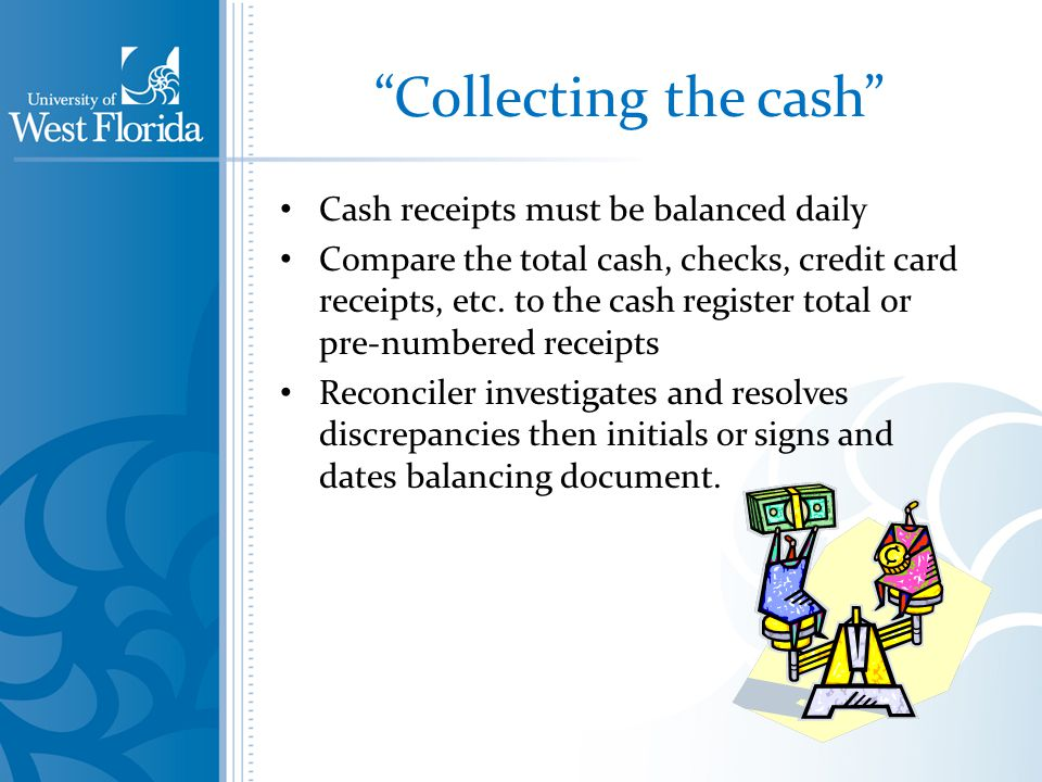 Collecting the cash Cash receipts must be balanced daily Compare the total cash, checks, credit card receipts, etc.