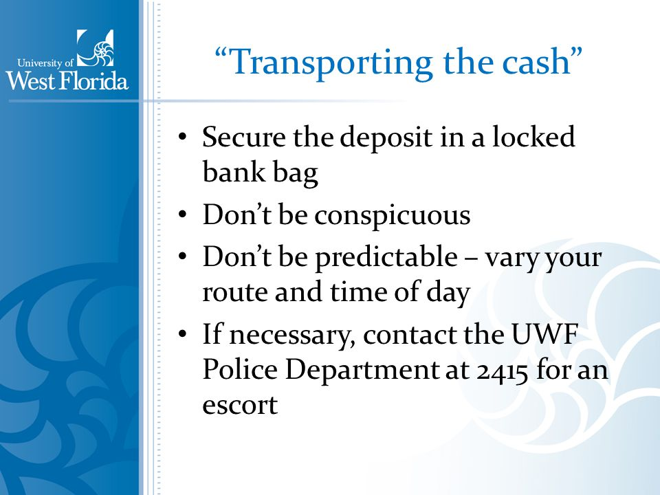 Transporting the cash Secure the deposit in a locked bank bag Dont be conspicuous Dont be predictable – vary your route and time of day If necessary, contact the UWF Police Department at 2415 for an escort