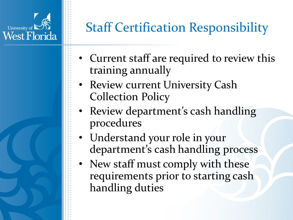 Staff Certification Responsibility Current staff are required to review this training annually Review current University Cash Collection Policy Review departments cash handling procedures Understand your role in your departments cash handling process New staff must comply with these requirements prior to starting cash handling duties