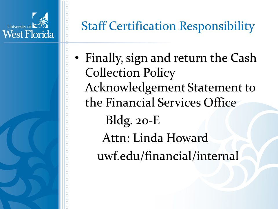 Staff Certification Responsibility Finally, sign and return the Cash Collection Policy Acknowledgement Statement to the Financial Services Office Bldg.