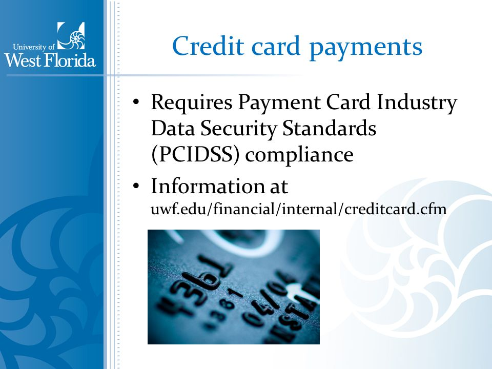 Credit card payments Requires Payment Card Industry Data Security Standards (PCIDSS) compliance Information at uwf.edu/financial/internal/creditcard.cfm