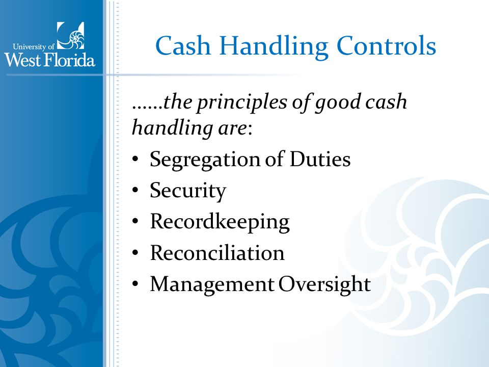 Cash Handling Controls ……the principles of good cash handling are: Segregation of Duties Security Recordkeeping Reconciliation Management Oversight