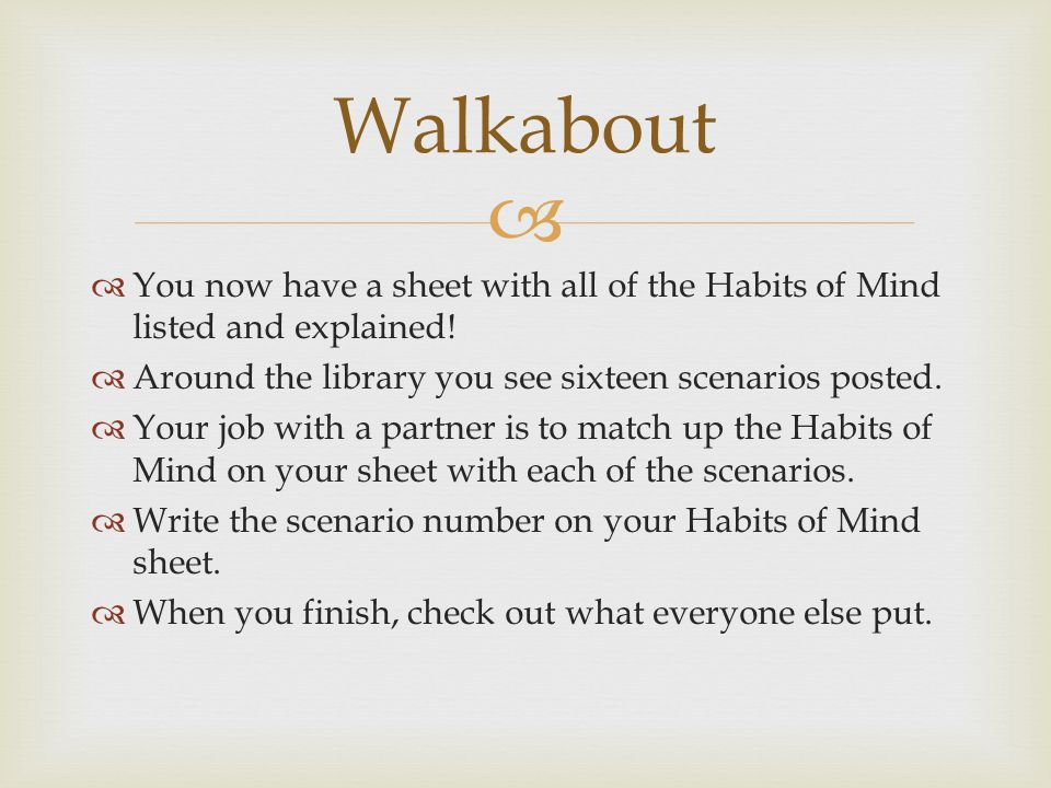 You now have a sheet with all of the Habits of Mind listed and explained! Around the library you see sixteen scenarios posted. Your job with a partner