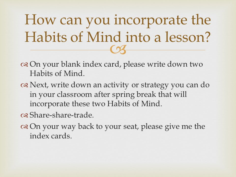 How can you incorporate the Habits of Mind into a lesson? On your blank index card, please write down two Habits of Mind. Next, write down an activity