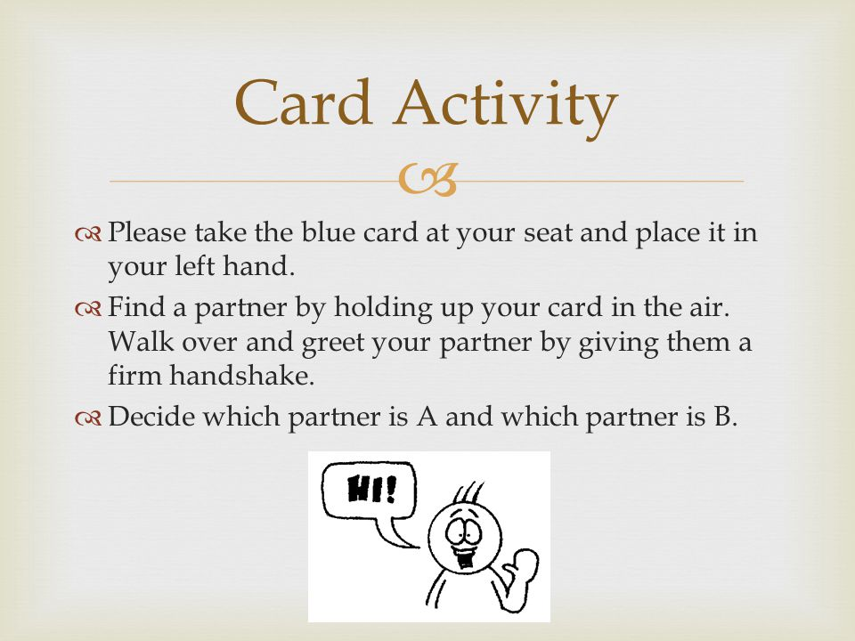 Please take the blue card at your seat and place it in your left hand. Find a partner by holding up your card in the air. Walk over and greet your par