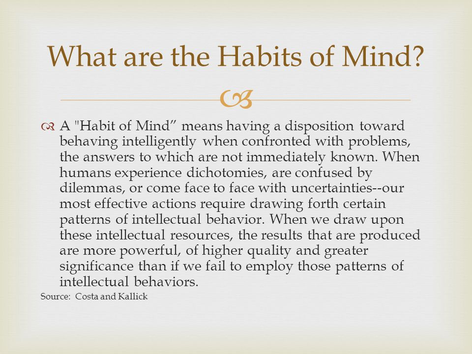 A Habit of Mind means having a disposition toward behaving intelligently when confronted with problems, the answers to which are not immediately known.
