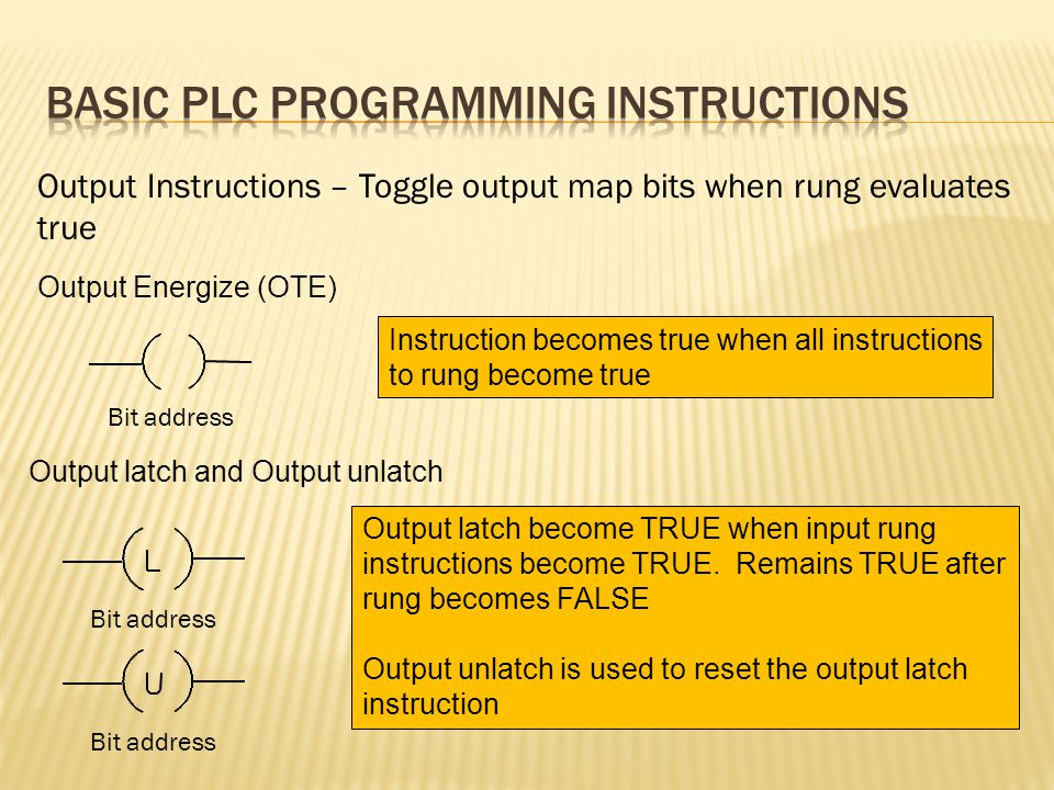Output Instructions – Toggle output map bits when rung evaluates true Output Energize (OTE) Instruction becomes true when all instructions to rung become true Output latch and Output unlatch Output latch become TRUE when input rung instructions become TRUE.