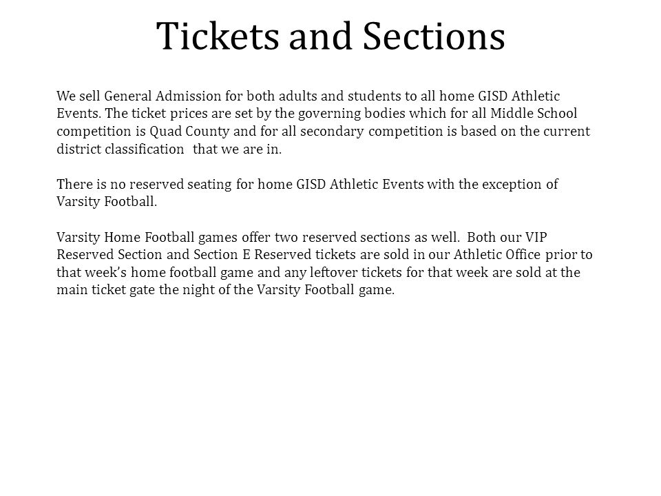 Tickets and Sections We sell General Admission for both adults and students to all home GISD Athletic Events. The ticket prices are set by the governi