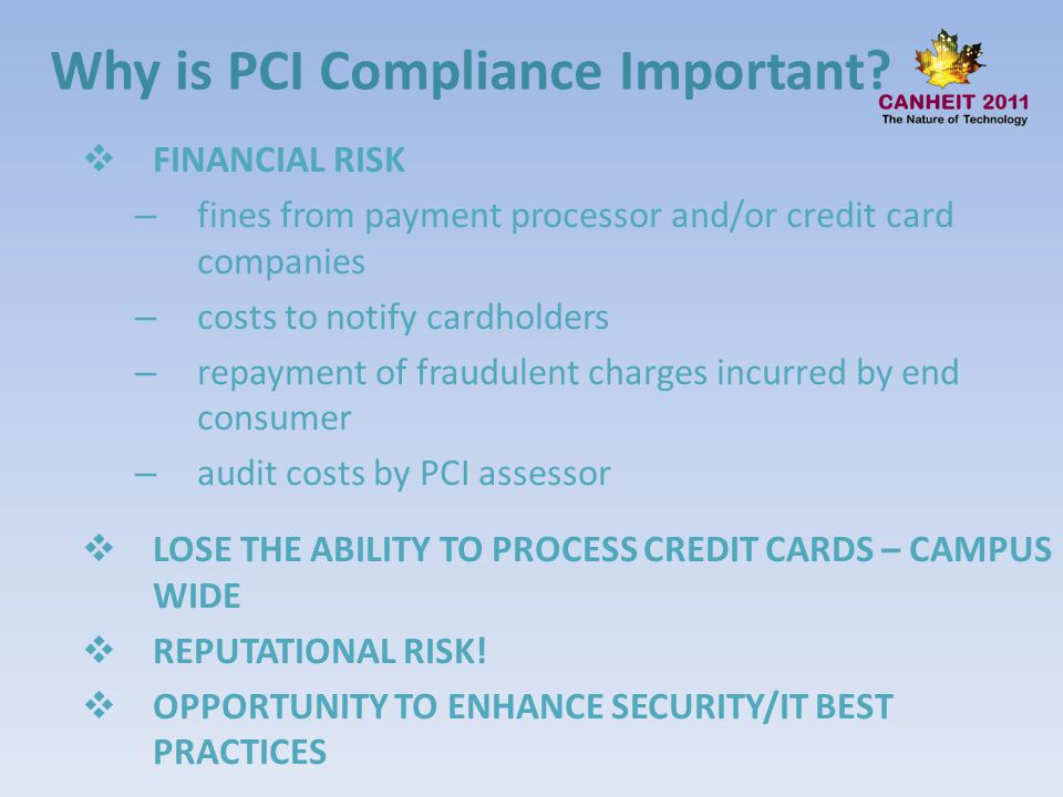 Why is PCI Compliance Important? FINANCIAL RISK – fines from payment processor and/or credit card companies – costs to notify cardholders – repayment