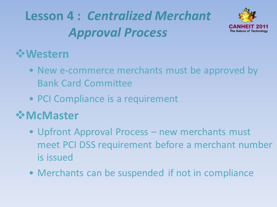 Lesson 4 : Centralized Merchant Approval Process Western New e-commerce merchants must be approved by Bank Card Committee PCI Compliance is a requirem