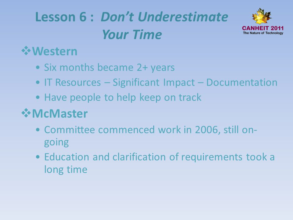 Lesson 6 : Dont Underestimate Your Time Western Six months became 2+ years IT Resources – Significant Impact – Documentation Have people to help keep