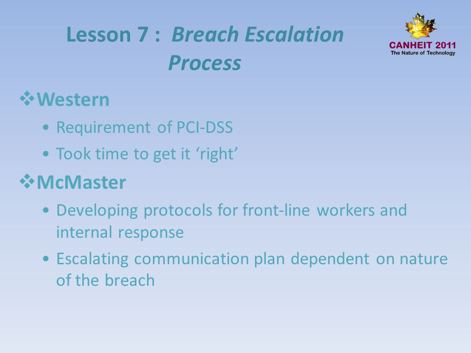 Lesson 7 : Breach Escalation Process Western Requirement of PCI-DSS Took time to get it right McMaster Developing protocols for front-line workers and