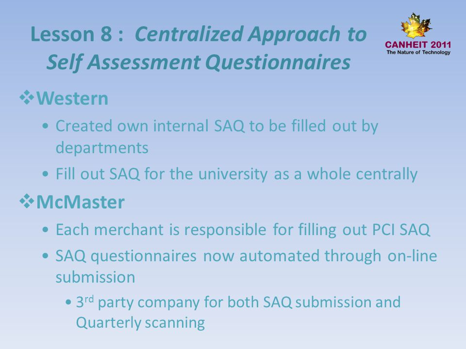 Lesson 8 : Centralized Approach to Self Assessment Questionnaires Western Created own internal SAQ to be filled out by departments Fill out SAQ for th