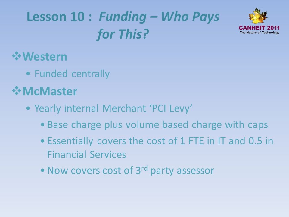 Lesson 10 : Funding – Who Pays for This? Western Funded centrally McMaster Yearly internal Merchant PCI Levy Base charge plus volume based charge with