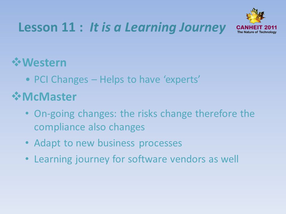 Lesson 11 : It is a Learning Journey Western PCI Changes – Helps to have experts McMaster On-going changes: the risks change therefore the compliance