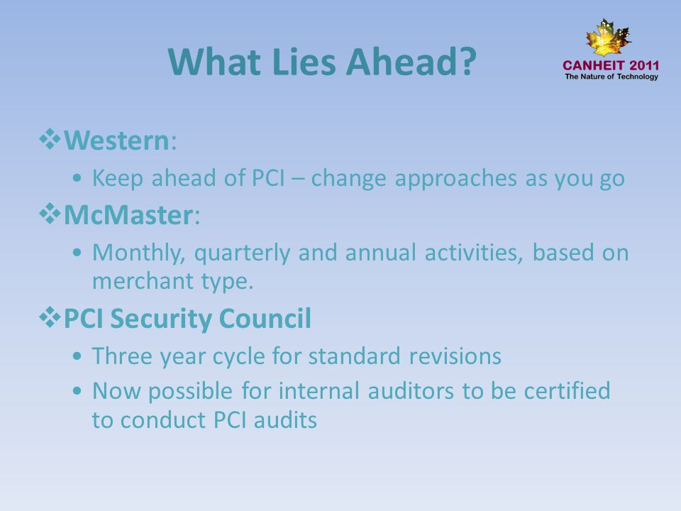 What Lies Ahead? Western: Keep ahead of PCI – change approaches as you go McMaster: Monthly, quarterly and annual activities, based on merchant type.