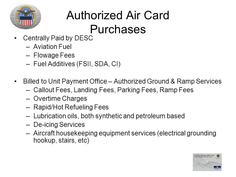 Authorized Air Card Purchases Centrally Paid by DESC –Aviation Fuel –Flowage Fees –Fuel Additives (FSII, SDA, CI) Billed to Unit Payment Office – Authorized Ground & Ramp Services –Callout Fees, Landing Fees, Parking Fees, Ramp Fees –Overtime Charges –Rapid/Hot Refueling Fees –Lubrication oils, both synthetic and petroleum based –De-icing Services –Aircraft housekeeping equipment services (electrical grounding hookup, stairs, etc)