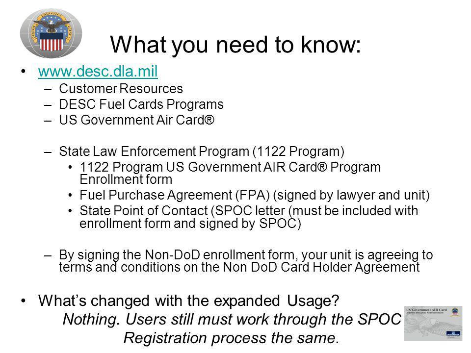 What you need to know: www.desc.dla.mil –Customer Resources –DESC Fuel Cards Programs –US Government Air Card® –State Law Enforcement Program (1122 Program) 1122 Program US Government AIR Card® Program Enrollment form Fuel Purchase Agreement (FPA) (signed by lawyer and unit) State Point of Contact (SPOC letter (must be included with enrollment form and signed by SPOC) –By signing the Non-DoD enrollment form, your unit is agreeing to terms and conditions on the Non DoD Card Holder Agreement Whats changed with the expanded Usage.