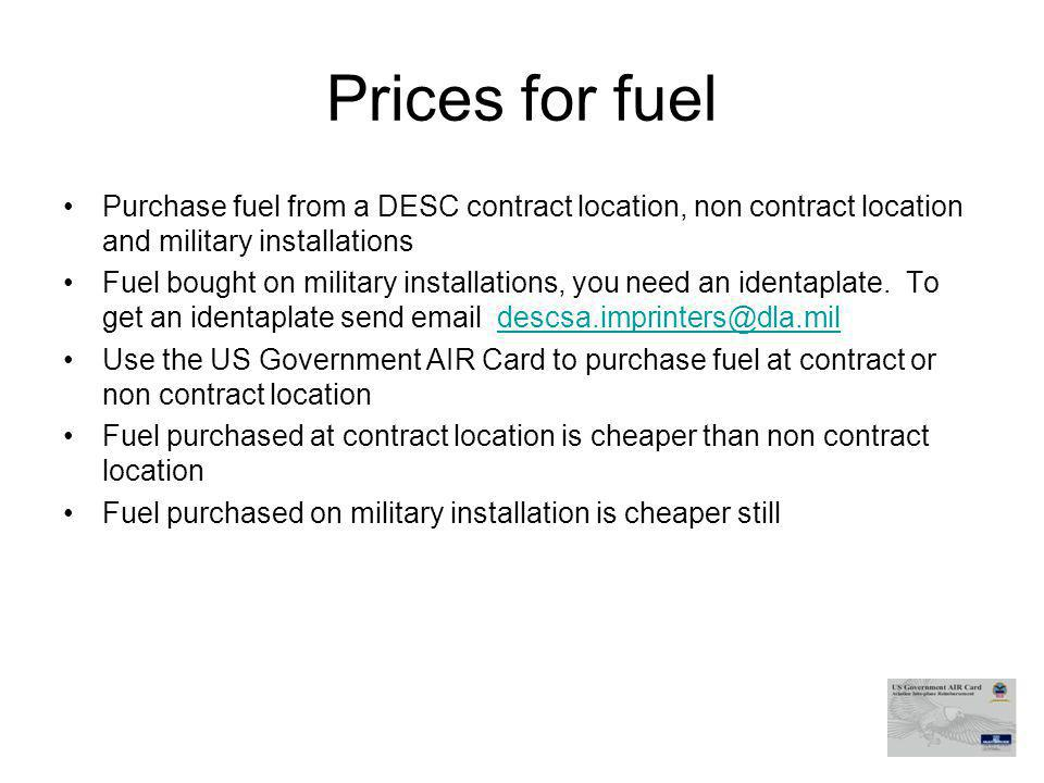 Prices for fuel Purchase fuel from a DESC contract location, non contract location and military installations Fuel bought on military installations, you need an identaplate.