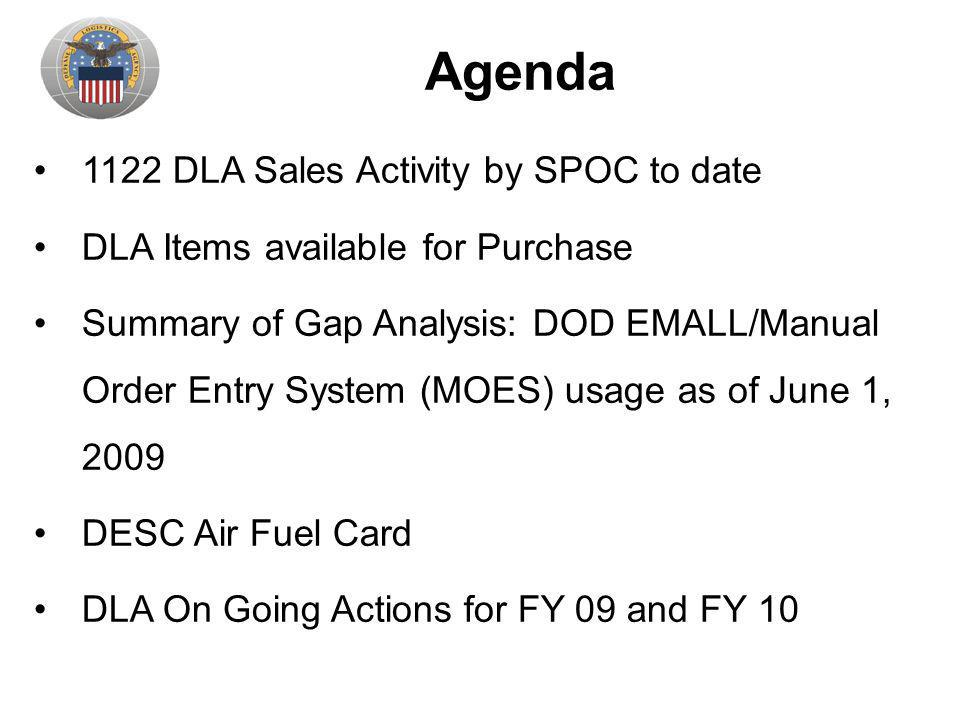 Agenda 1122 DLA Sales Activity by SPOC to date DLA Items available for Purchase Summary of Gap Analysis: DOD EMALL/Manual Order Entry System (MOES) usage as of June 1, 2009 DESC Air Fuel Card DLA On Going Actions for FY 09 and FY 10